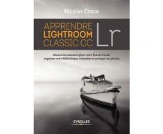 Apprendre Lightroom Classic Cc Lr - Découvrez Comment Gérer Votre Lux De Travail, Organiser Votre Bibliothèque, Retoucher Et Partager Vos Photos